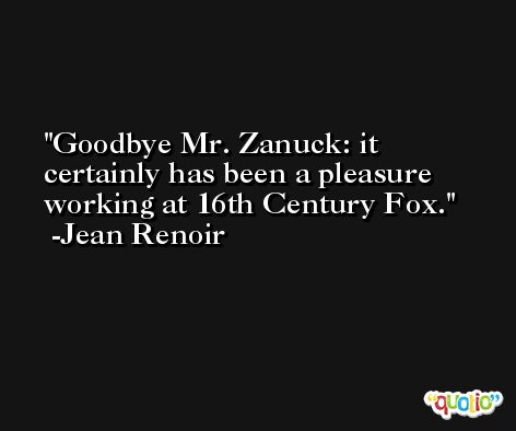 Goodbye Mr. Zanuck: it certainly has been a pleasure working at 16th Century Fox. -Jean Renoir
