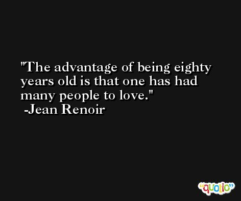 The advantage of being eighty years old is that one has had many people to love. -Jean Renoir