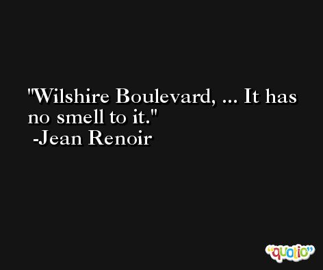 Wilshire Boulevard, ... It has no smell to it. -Jean Renoir