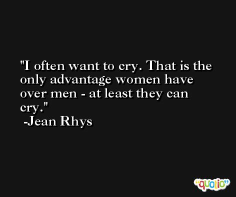 I often want to cry. That is the only advantage women have over men - at least they can cry. -Jean Rhys