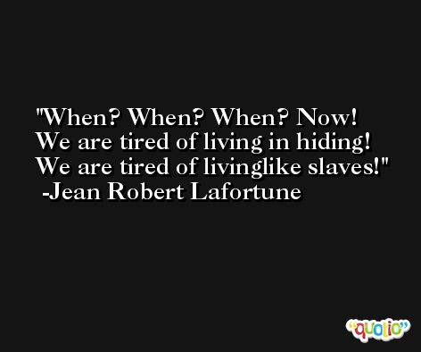 When? When? When? Now! We are tired of living in hiding! We are tired of livinglike slaves! -Jean Robert Lafortune