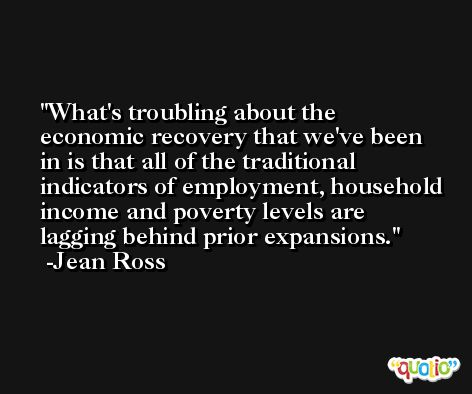 What's troubling about the economic recovery that we've been in is that all of the traditional indicators of employment, household income and poverty levels are lagging behind prior expansions. -Jean Ross