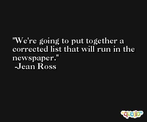 We're going to put together a corrected list that will run in the newspaper. -Jean Ross