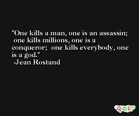 One kills a man, one is an assassin;  one kills millions, one is a conqueror;  one kills everybody, one is a god. -Jean Rostand
