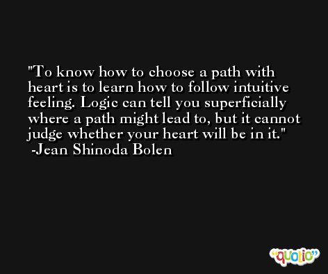 To know how to choose a path with heart is to learn how to follow intuitive feeling. Logic can tell you superficially where a path might lead to, but it cannot judge whether your heart will be in it. -Jean Shinoda Bolen