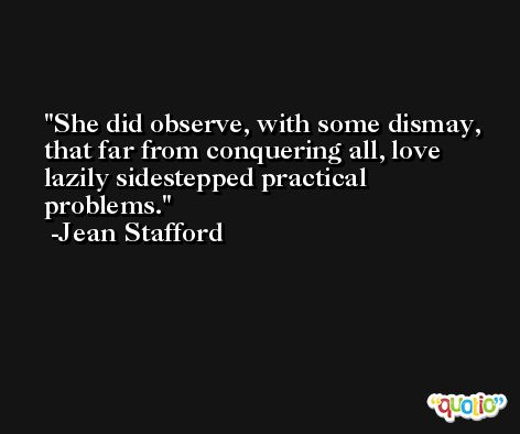 She did observe, with some dismay, that far from conquering all, love lazily sidestepped practical problems. -Jean Stafford