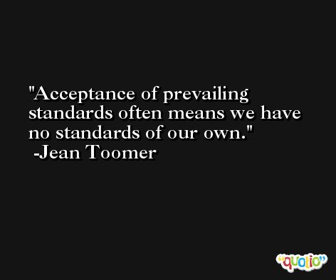 Acceptance of prevailing standards often means we have no standards of our own. -Jean Toomer