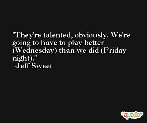 They're talented, obviously. We're going to have to play better (Wednesday) than we did (Friday night). -Jeff Sweet