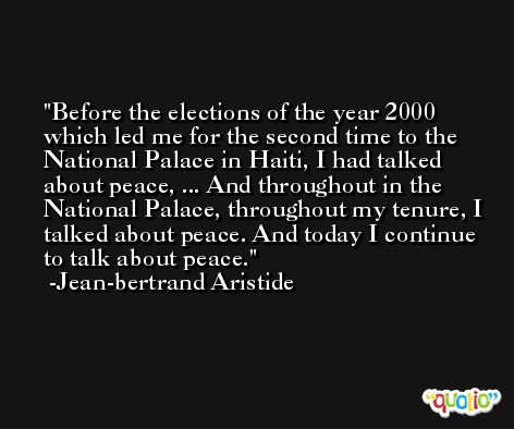 Before the elections of the year 2000 which led me for the second time to the National Palace in Haiti, I had talked about peace, ... And throughout in the National Palace, throughout my tenure, I talked about peace. And today I continue to talk about peace. -Jean-bertrand Aristide