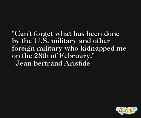 Can't forget what has been done by the U.S. military and other foreign military who kidnapped me on the 28th of February. -Jean-bertrand Aristide