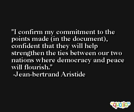 I confirm my commitment to the points made (in the document), confident that they will help strengthen the ties between our two nations where democracy and peace will flourish. -Jean-bertrand Aristide