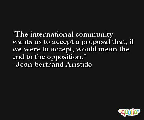 The international community wants us to accept a proposal that, if we were to accept, would mean the end to the opposition. -Jean-bertrand Aristide