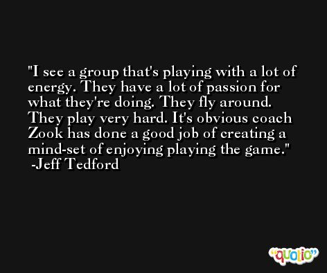 I see a group that's playing with a lot of energy. They have a lot of passion for what they're doing. They fly around. They play very hard. It's obvious coach Zook has done a good job of creating a mind-set of enjoying playing the game. -Jeff Tedford