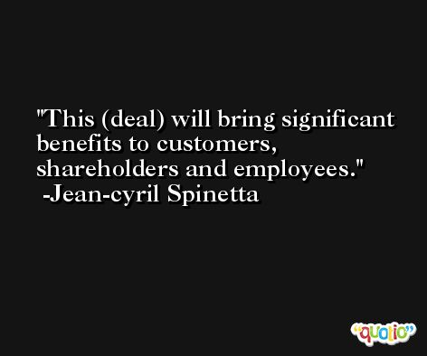 This (deal) will bring significant benefits to customers, shareholders and employees. -Jean-cyril Spinetta