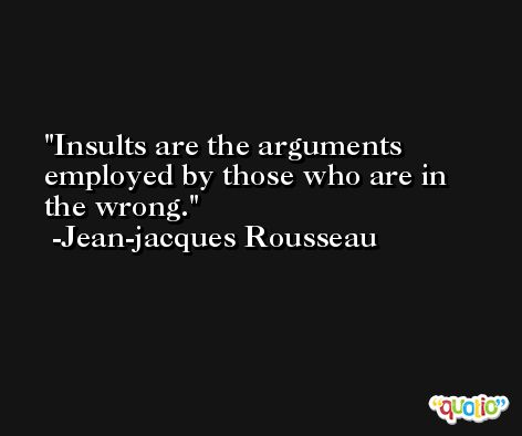 Insults are the arguments employed by those who are in the wrong. -Jean-jacques Rousseau