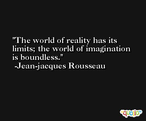 The world of reality has its limits; the world of imagination is boundless. -Jean-jacques Rousseau