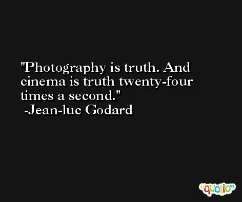 Photography is truth. And cinema is truth twenty-four times a second. -Jean-luc Godard