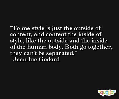 To me style is just the outside of content, and content the inside of style, like the outside and the inside of the human body. Both go together, they can't be separated. -Jean-luc Godard