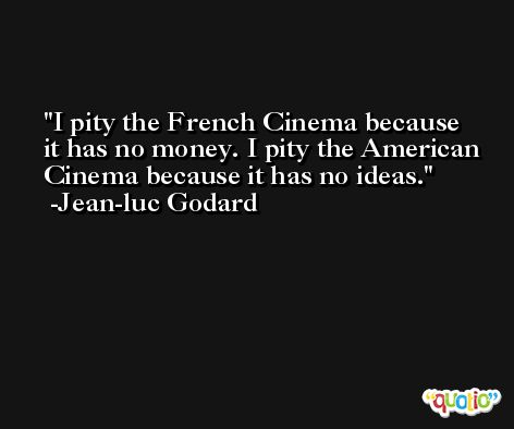I pity the French Cinema because it has no money. I pity the American Cinema because it has no ideas. -Jean-luc Godard