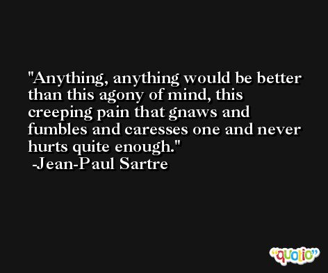 Anything, anything would be better than this agony of mind, this creeping pain that gnaws and fumbles and caresses one and never hurts quite enough. -Jean-Paul Sartre