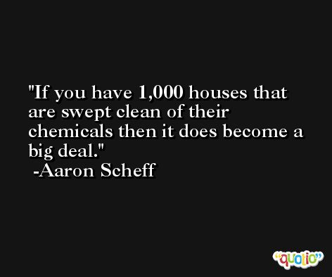 If you have 1,000 houses that are swept clean of their chemicals then it does become a big deal. -Aaron Scheff