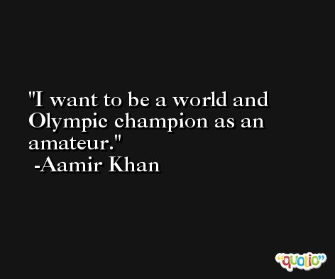 I want to be a world and Olympic champion as an amateur. -Aamir Khan