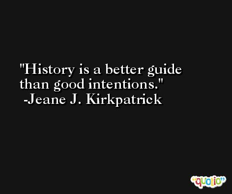 History is a better guide than good intentions. -Jeane J. Kirkpatrick