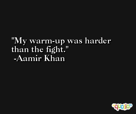 My warm-up was harder than the fight. -Aamir Khan