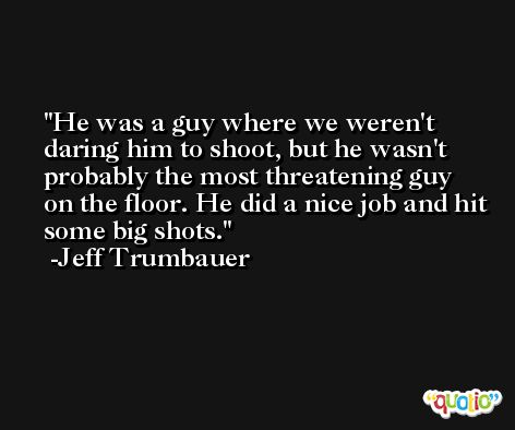 He was a guy where we weren't daring him to shoot, but he wasn't probably the most threatening guy on the floor. He did a nice job and hit some big shots. -Jeff Trumbauer
