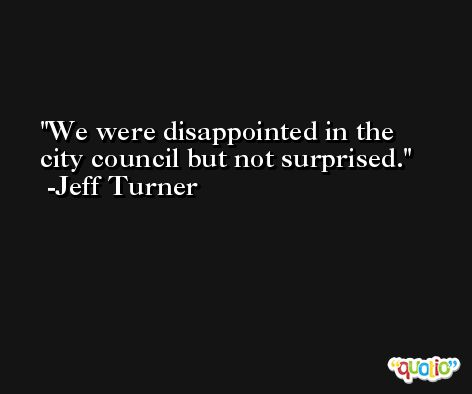 We were disappointed in the city council but not surprised. -Jeff Turner