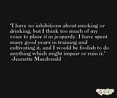 I have no inhibitions about smoking or drinking, but I think too much of my voice to place it in jeopardy. I have spent many good years in training and cultivating it, and I would be foolish to do anything which might impair or ruin it. -Jeanette Macdonald