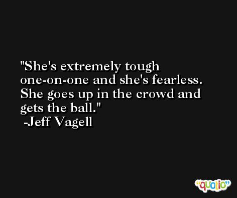 She's extremely tough one-on-one and she's fearless. She goes up in the crowd and gets the ball. -Jeff Vagell