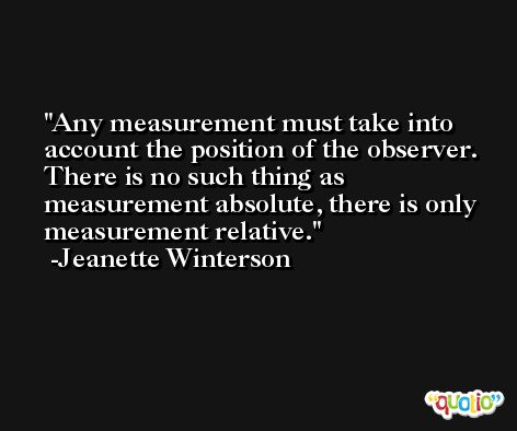 Any measurement must take into account the position of the observer. There is no such thing as measurement absolute, there is only measurement relative. -Jeanette Winterson