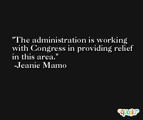 The administration is working with Congress in providing relief in this area. -Jeanie Mamo