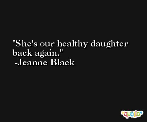She's our healthy daughter back again. -Jeanne Black