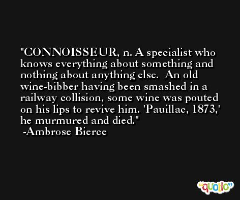 CONNOISSEUR, n. A specialist who knows everything about something and nothing about anything else.  An old wine-bibber having been smashed in a railway collision, some wine was pouted on his lips to revive him. 'Pauillac, 1873,' he murmured and died. -Ambrose Bierce