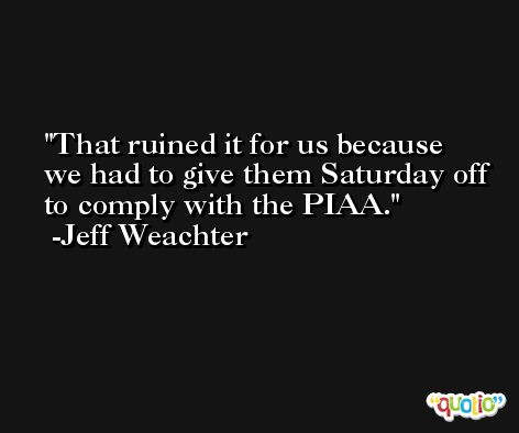 That ruined it for us because we had to give them Saturday off to comply with the PIAA. -Jeff Weachter
