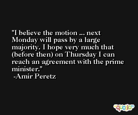I believe the motion ... next Monday will pass by a large majority. I hope very much that (before then) on Thursday I can reach an agreement with the prime minister. -Amir Peretz