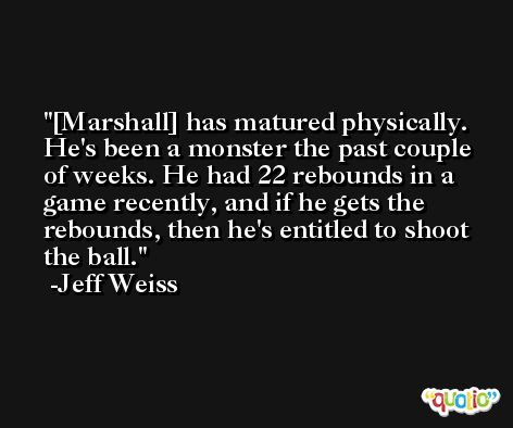[Marshall] has matured physically. He's been a monster the past couple of weeks. He had 22 rebounds in a game recently, and if he gets the rebounds, then he's entitled to shoot the ball. -Jeff Weiss
