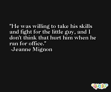 He was willing to take his skills and fight for the little guy, and I don't think that hurt him when he ran for office. -Jeanne Mignon