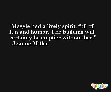 Maggie had a lively spirit, full of fun and humor. The building will certainly be emptier without her. -Jeanne Miller