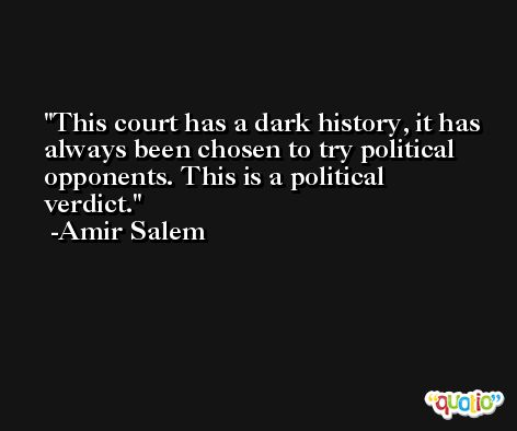 This court has a dark history, it has always been chosen to try political opponents. This is a political verdict. -Amir Salem