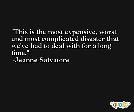 This is the most expensive, worst and most complicated disaster that we've had to deal with for a long time. -Jeanne Salvatore