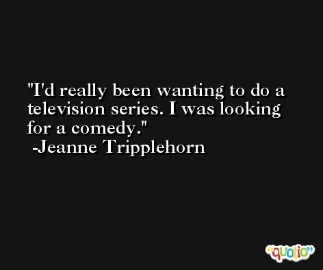 I'd really been wanting to do a television series. I was looking for a comedy. -Jeanne Tripplehorn
