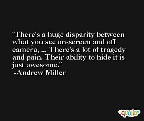 There's a huge disparity between what you see on-screen and off camera, ... There's a lot of tragedy and pain. Their ability to hide it is just awesome. -Andrew Miller