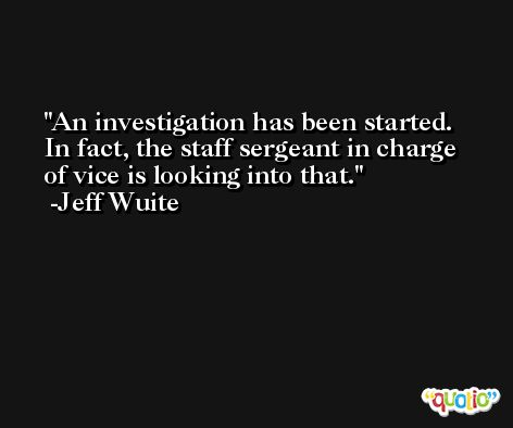 An investigation has been started. In fact, the staff sergeant in charge of vice is looking into that. -Jeff Wuite