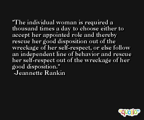 The individual woman is required a thousand times a day to choose either to accept her appointed role and thereby rescue her good disposition out of the wreckage of her self-respect, or else follow an independent line of behavior and rescue her self-respect out of the wreckage of her good disposition. -Jeannette Rankin