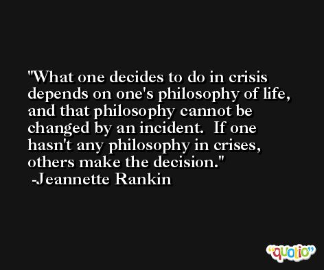 What one decides to do in crisis depends on one's philosophy of life, and that philosophy cannot be changed by an incident.  If one hasn't any philosophy in crises, others make the decision. -Jeannette Rankin