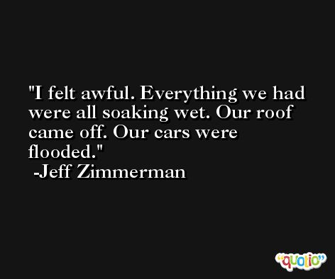 I felt awful. Everything we had were all soaking wet. Our roof came off. Our cars were flooded. -Jeff Zimmerman