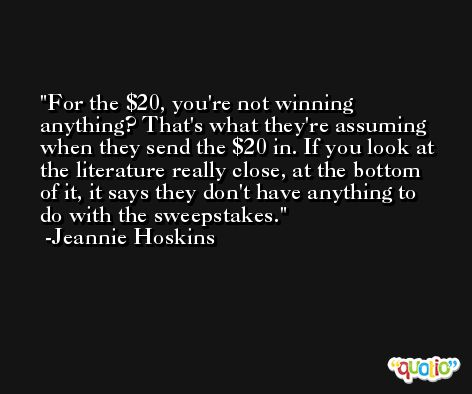 For the $20, you're not winning anything? That's what they're assuming when they send the $20 in. If you look at the literature really close, at the bottom of it, it says they don't have anything to do with the sweepstakes. -Jeannie Hoskins